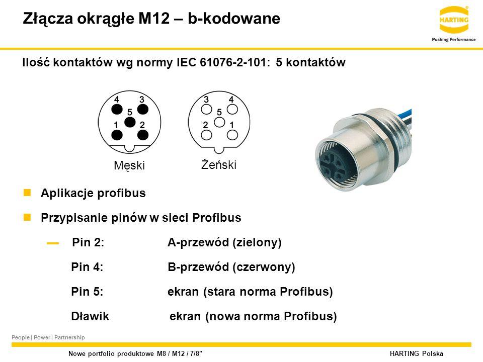 People | Power | Partnership HARTING Polska Nowe portfolio produktowe M8 / M12 / 7/8 Złącza okrągłe M12 – b-kodowane Ilość kontaktów wg normy IEC 61076-2-101: 5 kontaktów Aplikacje profibus Przypisanie pinów w sieci Profibus ▬ Pin 2:A-przewód (zielony) Pin 4:B-przewód (czerwony) Pin 5:ekran (stara norma Profibus) Dławik ekran (nowa norma Profibus) Męski Żeński