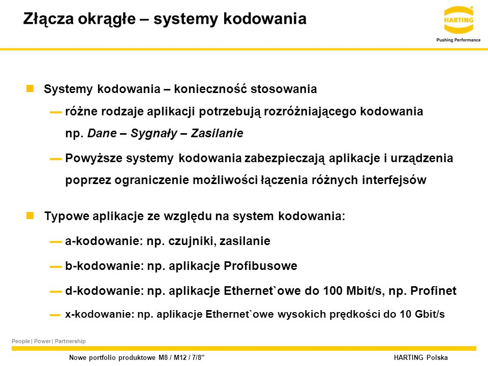 People | Power | Partnership HARTING Polska Nowe portfolio produktowe M8 / M12 / 7/8 Złącza okrągłe – systemy kodowania Systemy kodowania – konieczność stosowania ▬różne rodzaje aplikacji potrzebują rozróżniającego kodowania np.