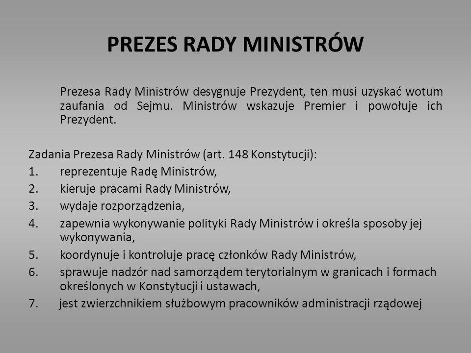 PREZES RADY MINISTRÓW Prezesa Rady Ministrów desygnuje Prezydent, ten musi uzyskać wotum zaufania od Sejmu. Ministrów wskazuje Premier i powołuje ich