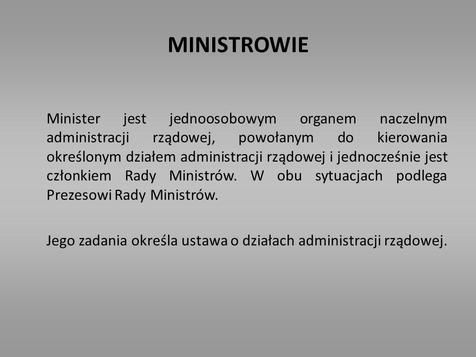 MINISTROWIE Minister jest jednoosobowym organem naczelnym administracji rządowej, powołanym do kierowania określonym działem administracji rządowej i