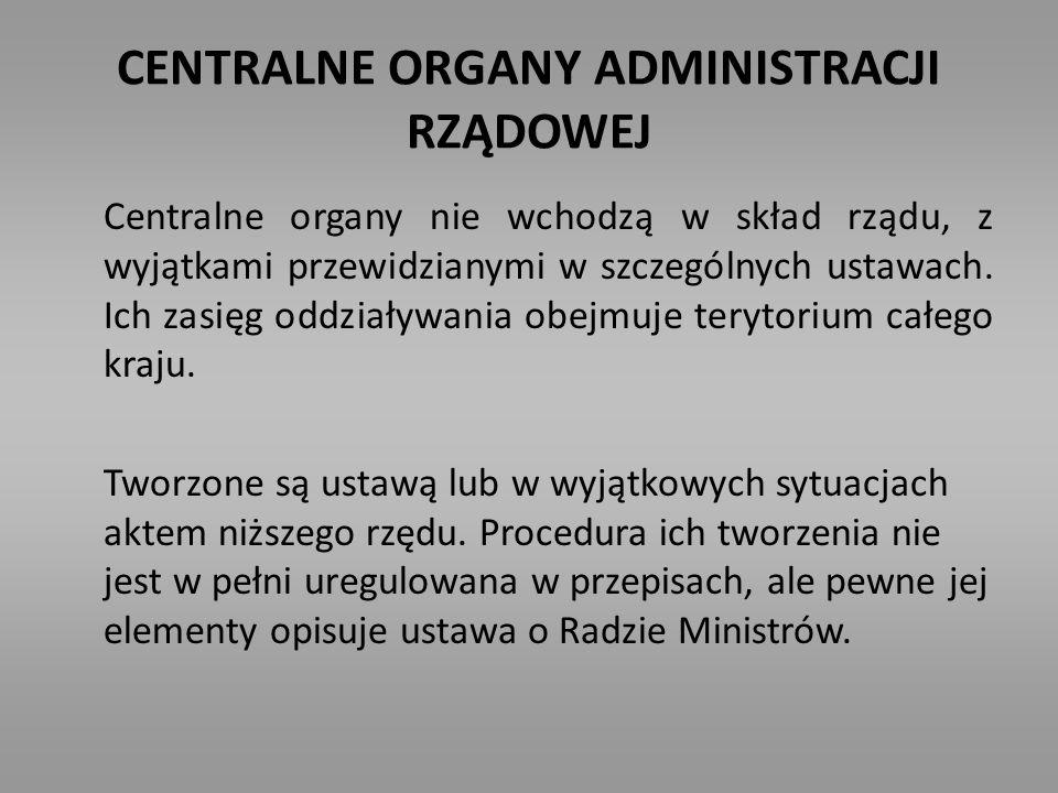 CENTRALNE ORGANY ADMINISTRACJI RZĄDOWEJ Centralne organy nie wchodzą w skład rządu, z wyjątkami przewidzianymi w szczególnych ustawach. Ich zasięg odd