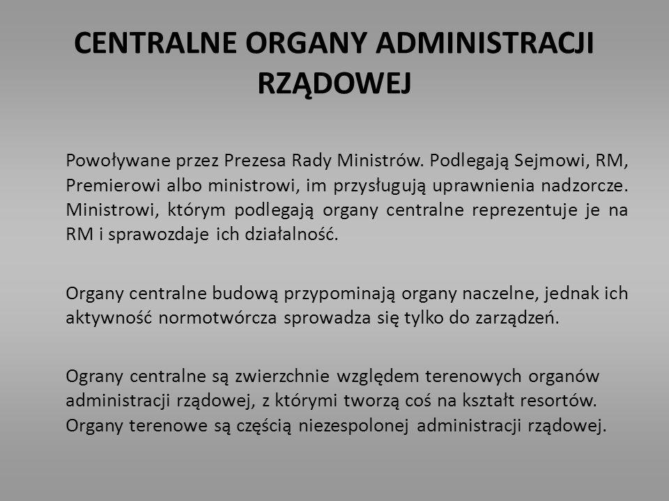CENTRALNE ORGANY ADMINISTRACJI RZĄDOWEJ Powoływane przez Prezesa Rady Ministrów. Podlegają Sejmowi, RM, Premierowi albo ministrowi, im przysługują upr