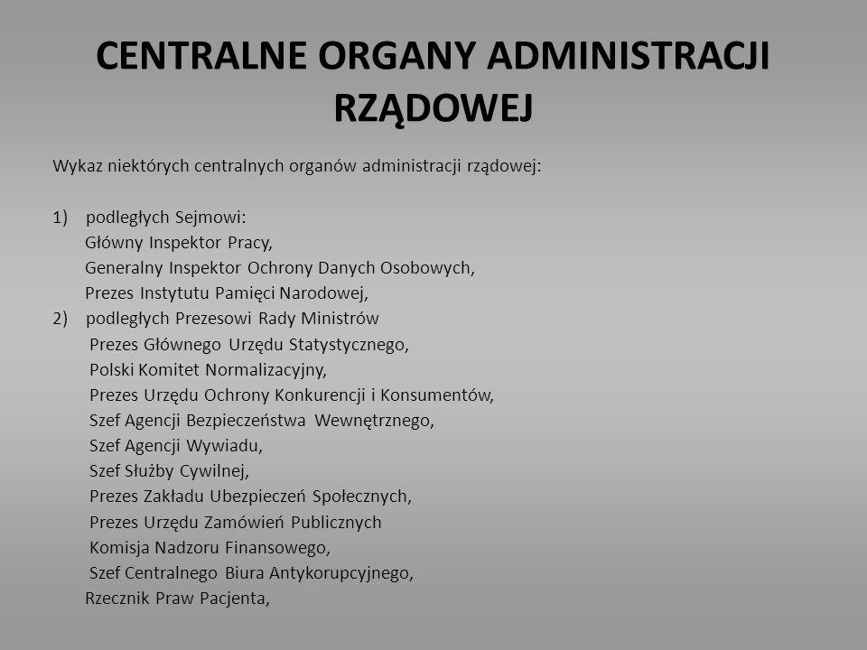 CENTRALNE ORGANY ADMINISTRACJI RZĄDOWEJ Wykaz niektórych centralnych organów administracji rządowej: 1) podległych Sejmowi: Główny Inspektor Pracy, Ge