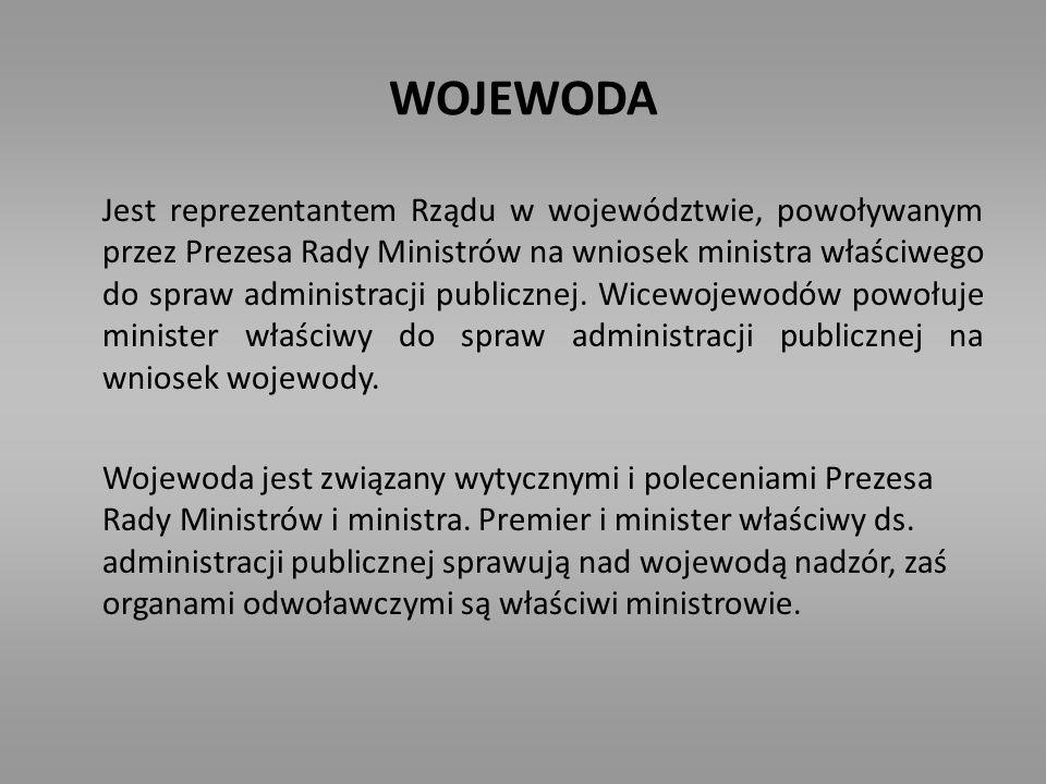 WOJEWODA Jest reprezentantem Rządu w województwie, powoływanym przez Prezesa Rady Ministrów na wniosek ministra właściwego do spraw administracji publ