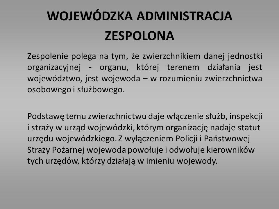 WOJEWÓDZKA ADMINISTRACJA ZESPOLONA Zespolenie polega na tym, że zwierzchnikiem danej jednostki organizacyjnej - organu, której terenem działania jest