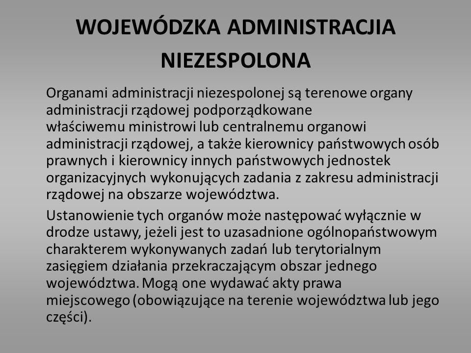 WOJEWÓDZKA ADMINISTRACJIA NIEZESPOLONA Organami administracji niezespolonej są terenowe organy administracji rządowej podporządkowane właściwemu minis