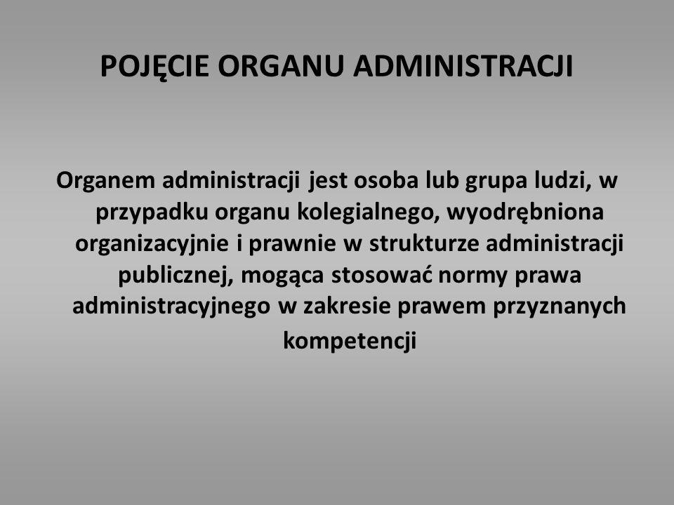 POJĘCIE ORGANU ADMINISTRACJI Organem administracji jest osoba lub grupa ludzi, w przypadku organu kolegialnego, wyodrębniona organizacyjnie i prawnie