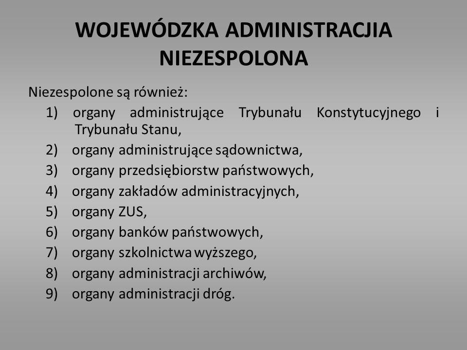 WOJEWÓDZKA ADMINISTRACJIA NIEZESPOLONA Niezespolone są również: 1) organy administrujące Trybunału Konstytucyjnego i Trybunału Stanu, 2) organy admini