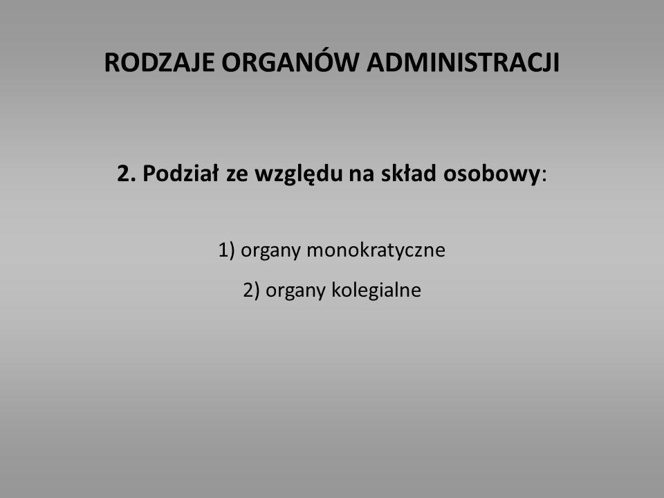 RODZAJE ORGANÓW ADMINISTRACJI 2. Podział ze względu na skład osobowy: 1) organy monokratyczne 2) organy kolegialne