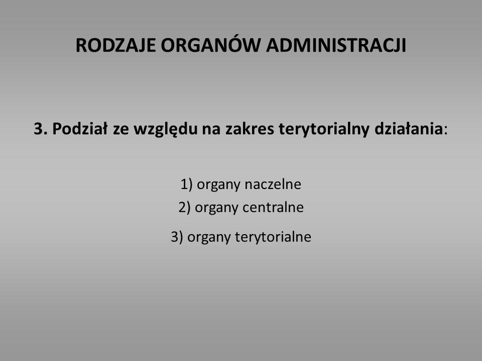 RODZAJE ORGANÓW ADMINISTRACJI 3. Podział ze względu na zakres terytorialny działania: 1) organy naczelne 2) organy centralne 3) organy terytorialne