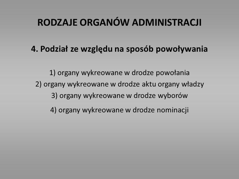 RODZAJE ORGANÓW ADMINISTRACJI 4. Podział ze względu na sposób powoływania 1) organy wykreowane w drodze powołania 2) organy wykreowane w drodze aktu o
