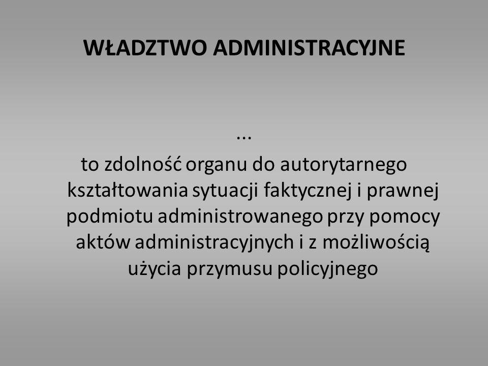 WŁADZTWO ADMINISTRACYJNE... to zdolność organu do autorytarnego kształtowania sytuacji faktycznej i prawnej podmiotu administrowanego przy pomocy aktó