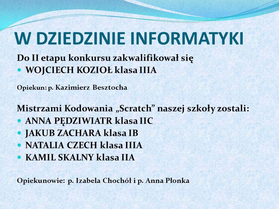 W DZIEDZINIE INFORMATYKI Do II etapu konkursu zakwalifikował się WOJCIECH KOZIOŁ klasa IIIA Opiekun: p.