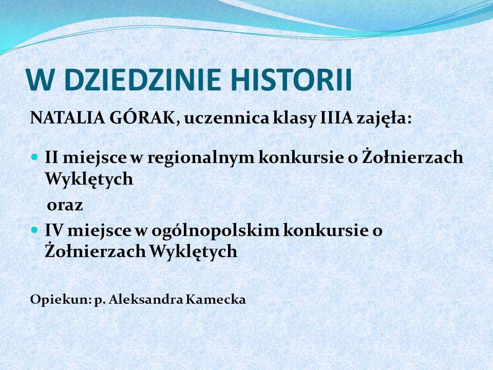 W DZIEDZINIE HISTORII NATALIA GÓRAK, uczennica klasy IIIA zajęła: II miejsce w regionalnym konkursie o Żołnierzach Wyklętych oraz IV miejsce w ogólnopolskim konkursie o Żołnierzach Wyklętych Opiekun: p.