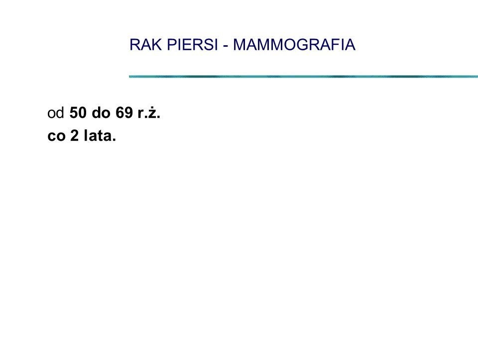 RAK PIERSI - MAMMOGRAFIA od 50 do 69 r.ż. co 2 lata.