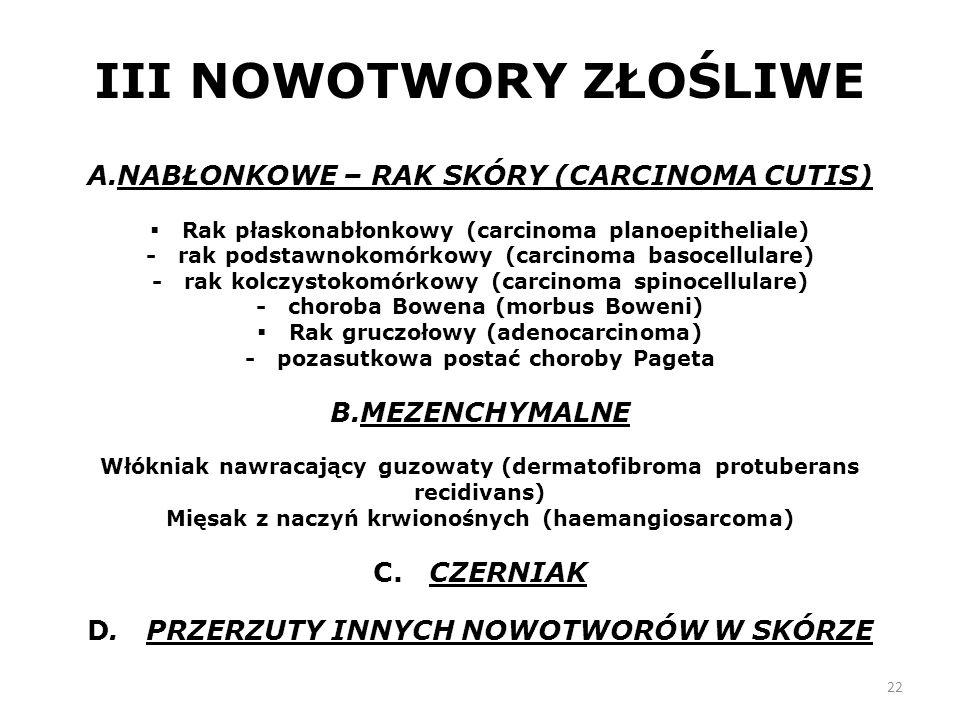 22 III NOWOTWORY ZŁOŚLIWE A.NABŁONKOWE – RAK SKÓRY (CARCINOMA CUTIS)  Rak płaskonabłonkowy (carcinoma planoepitheliale) - rak podstawnokomórkowy (carcinoma basocellulare) - rak kolczystokomórkowy (carcinoma spinocellulare) - choroba Bowena (morbus Boweni)  Rak gruczołowy (adenocarcinoma) - pozasutkowa postać choroby Pageta B.MEZENCHYMALNE Włókniak nawracający guzowaty (dermatofibroma protuberans recidivans) Mięsak z naczyń krwionośnych (haemangiosarcoma) C.