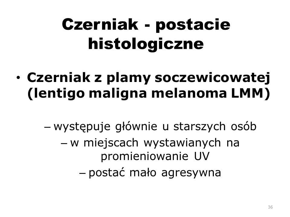 Czerniak - postacie histologiczne Czerniak z plamy soczewicowatej (lentigo maligna melanoma LMM) – występuje głównie u starszych osób – w miejscach wystawianych na promieniowanie UV – postać mało agresywna 36
