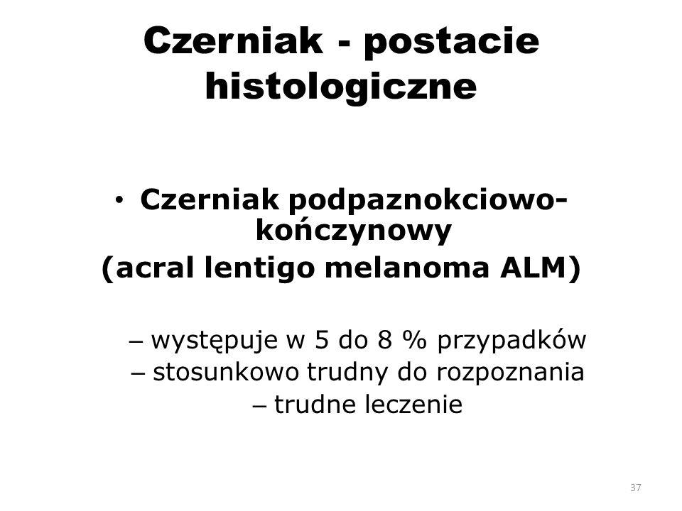 Czerniak - postacie histologiczne Czerniak podpaznokciowo- kończynowy (acral lentigo melanoma ALM) – występuje w 5 do 8 % przypadków – stosunkowo trudny do rozpoznania – trudne leczenie 37
