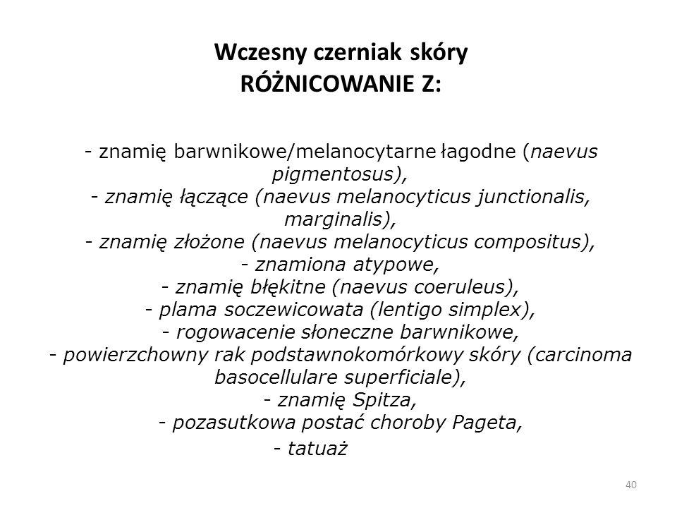 40 Wczesny czerniak skóry RÓŻNICOWANIE Z: - znamię barwnikowe/melanocytarne łagodne (naevus pigmentosus), - znamię łączące (naevus melanocyticus junctionalis, marginalis), - znamię złożone (naevus melanocyticus compositus), - znamiona atypowe, - znamię błękitne (naevus coeruleus), - plama soczewicowata (lentigo simplex), - rogowacenie słoneczne barwnikowe, - powierzchowny rak podstawnokomórkowy skóry (carcinoma basocellulare superficiale), - znamię Spitza, - pozasutkowa postać choroby Pageta, - tatuaż