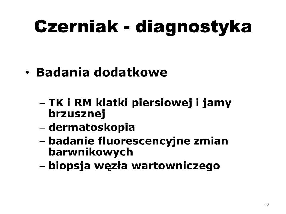 Czerniak - diagnostyka Badania dodatkowe – TK i RM klatki piersiowej i jamy brzusznej – dermatoskopia – badanie fluorescencyjne zmian barwnikowych – biopsja węzła wartowniczego 43