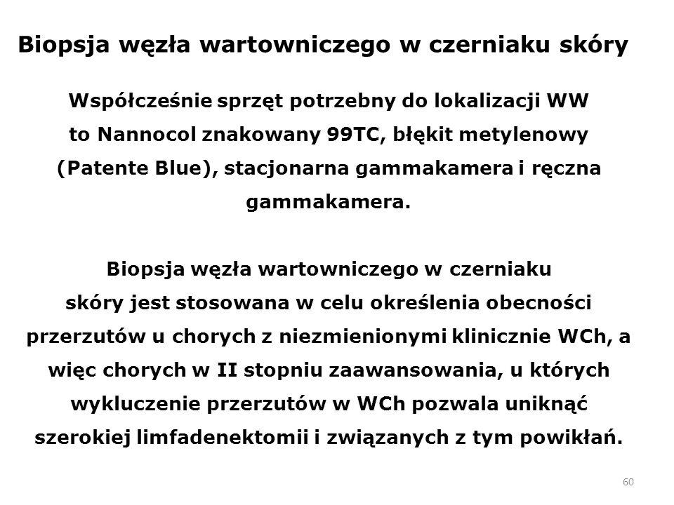 60 Biopsja węzła wartowniczego w czerniaku skóry Współcześnie sprzęt potrzebny do lokalizacji WW to Nannocol znakowany 99TC, błękit metylenowy (Patente Blue), stacjonarna gammakamera i ręczna gammakamera.