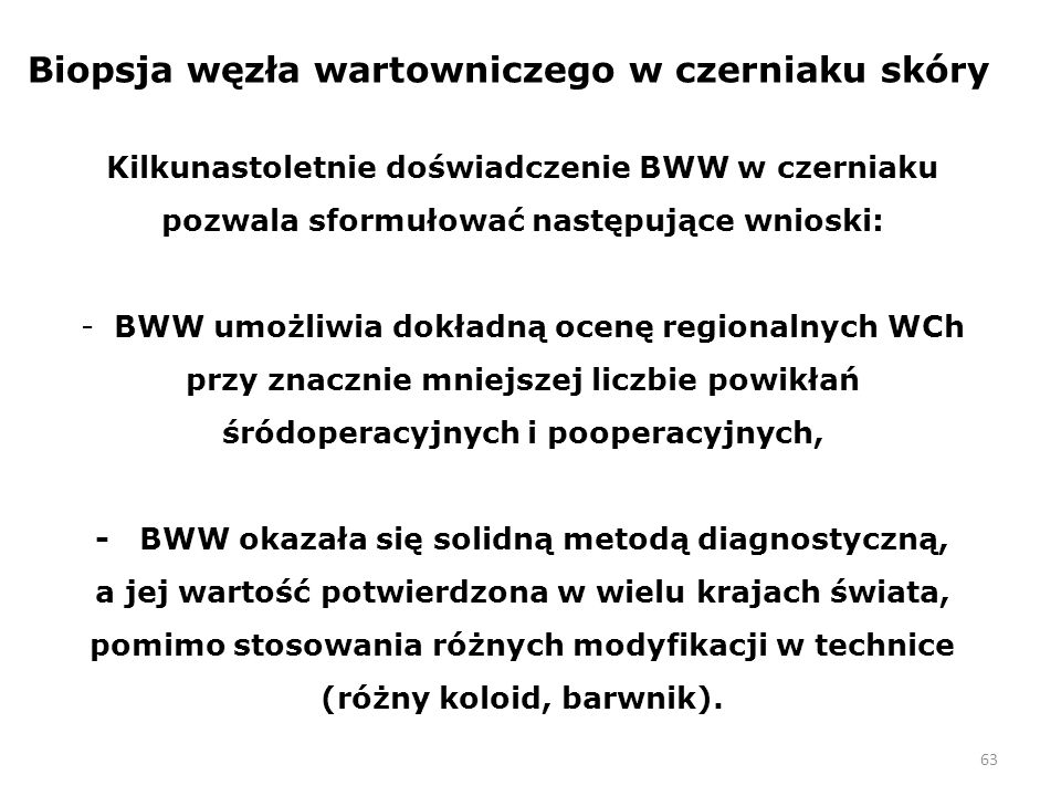 63 Biopsja węzła wartowniczego w czerniaku skóry Kilkunastoletnie doświadczenie BWW w czerniaku pozwala sformułować następujące wnioski: - BWW umożliwia dokładną ocenę regionalnych WCh przy znacznie mniejszej liczbie powikłań śródoperacyjnych i pooperacyjnych, - BWW okazała się solidną metodą diagnostyczną, a jej wartość potwierdzona w wielu krajach świata, pomimo stosowania różnych modyfikacji w technice (różny koloid, barwnik).