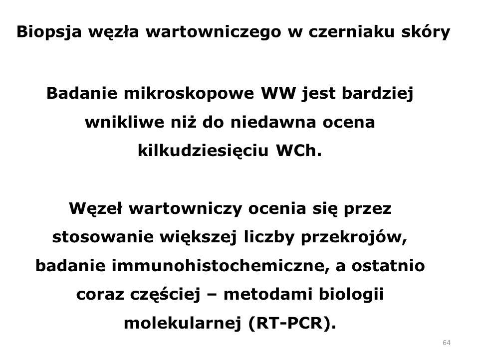 64 Biopsja węzła wartowniczego w czerniaku skóry Badanie mikroskopowe WW jest bardziej wnikliwe niż do niedawna ocena kilkudziesięciu WCh.