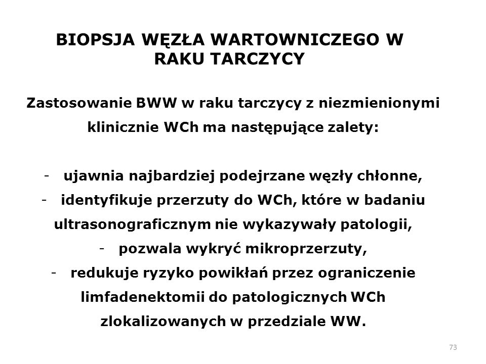 73 BIOPSJA WĘZŁA WARTOWNICZEGO W RAKU TARCZYCY Zastosowanie BWW w raku tarczycy z niezmienionymi klinicznie WCh ma następujące zalety: - ujawnia najbardziej podejrzane węzły chłonne, - identyfikuje przerzuty do WCh, które w badaniu ultrasonograficznym nie wykazywały patologii, - pozwala wykryć mikroprzerzuty, - redukuje ryzyko powikłań przez ograniczenie limfadenektomii do patologicznych WCh zlokalizowanych w przedziale WW.