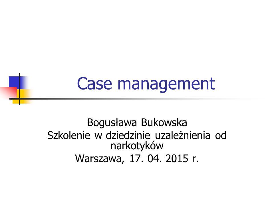 Case management Bogusława Bukowska Szkolenie w dziedzinie uzależnienia od narkotyków Warszawa, 17. 04. 2015 r.
