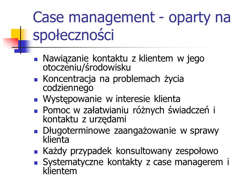 Case management - oparty na społeczności Nawiązanie kontaktu z klientem w jego otoczeniu/środowisku Koncentracja na problemach życia codziennego Wystę