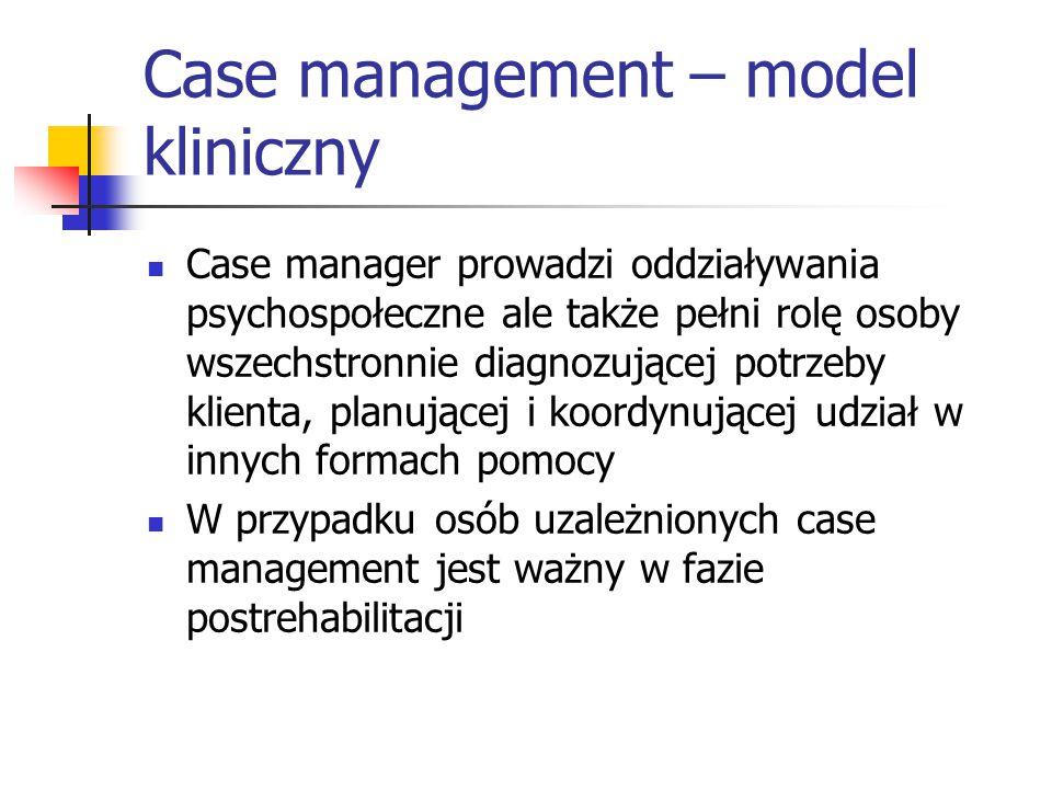Case management – model kliniczny Case manager prowadzi oddziaływania psychospołeczne ale także pełni rolę osoby wszechstronnie diagnozującej potrzeby