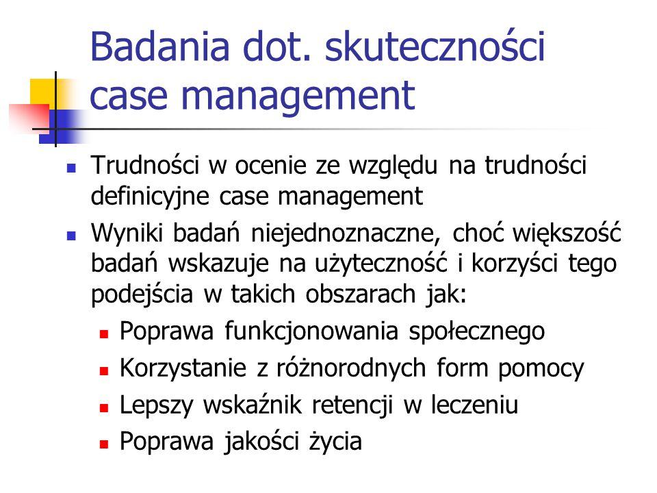 Badania dot. skuteczności case management Trudności w ocenie ze względu na trudności definicyjne case management Wyniki badań niejednoznaczne, choć wi