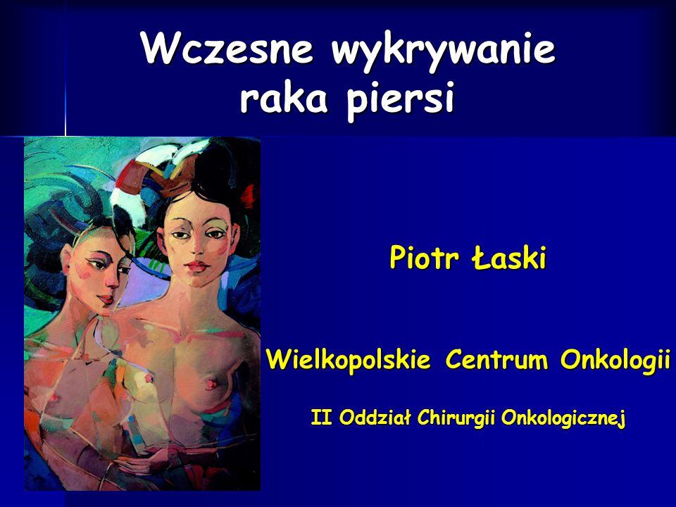 Wczesne wykrywanie raka piersi Piotr Łaski Wielkopolskie Centrum Onkologii II Oddział Chirurgii Onkologicznej