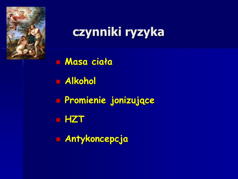 czynniki ryzyka Masa ciała Masa ciała Alkohol Alkohol Promienie jonizujące Promienie jonizujące HZT HZT Antykoncepcja Antykoncepcja