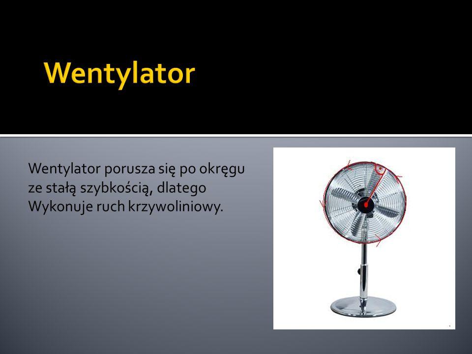 Wentylator porusza się po okręgu ze stałą szybkością, dlatego Wykonuje ruch krzywoliniowy.