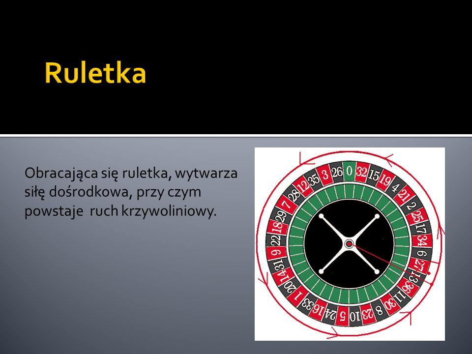 Obracająca się ruletka, wytwarza siłę dośrodkowa, przy czym powstaje ruch krzywoliniowy.