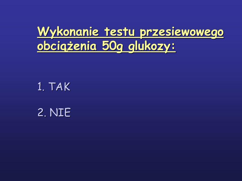 Wykonanie testu przesiewowego obciążenia 50g glukozy: 1. TAK 2. NIE