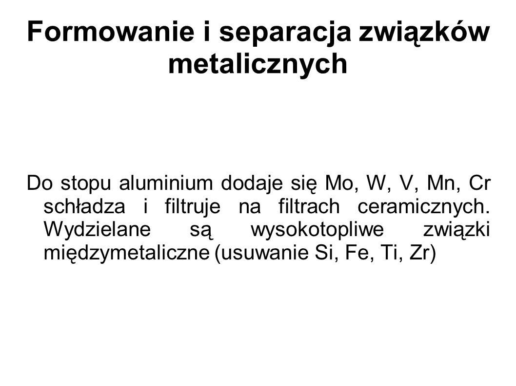 Formowanie i separacja związków metalicznych Do stopu aluminium dodaje się Mo, W, V, Mn, Cr schładza i filtruje na filtrach ceramicznych. Wydzielane s