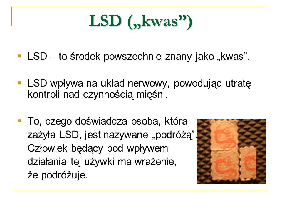 """LSD (""""kwas"""")  LSD – to środek powszechnie znany jako """"kwas"""".  LSD wpływa na układ nerwowy, powodując utratę kontroli nad czynnością mięśni.  To, cz"""