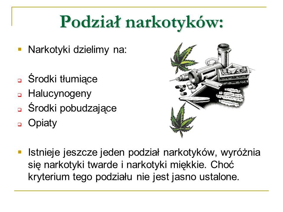 Podział narkotyków:  Narkotyki dzielimy na:  Środki tłumiące  Halucynogeny  Środki pobudzające  Opiaty  Istnieje jeszcze jeden podział narkotykó