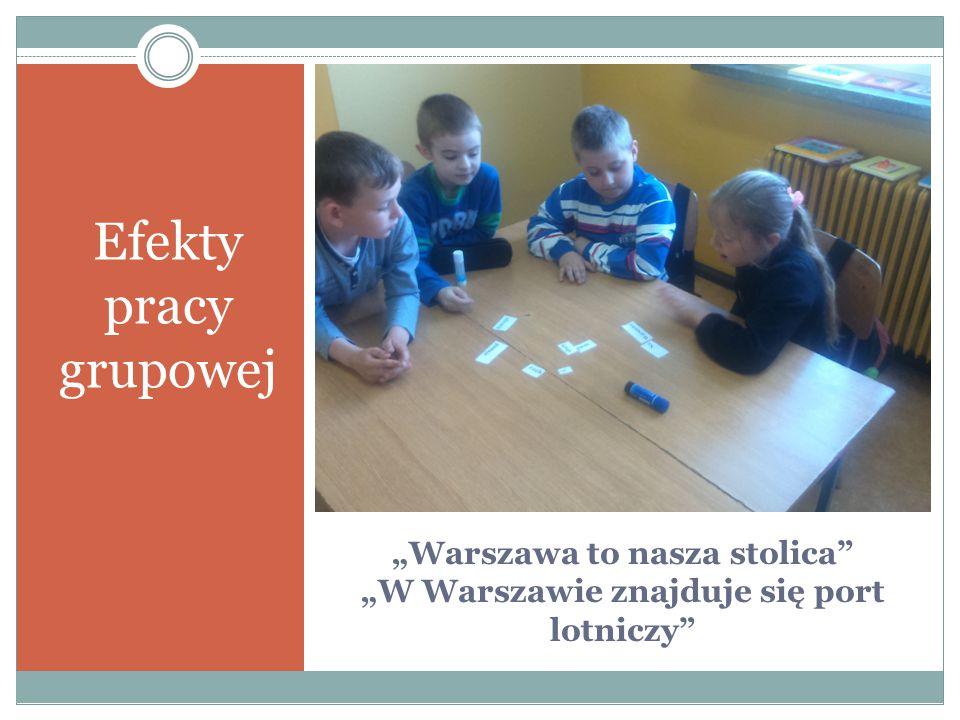 """""""Warszawa to nasza stolica"""" """"W Warszawie znajduje się port lotniczy"""" Efekty pracy grupowej"""