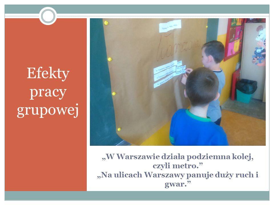 """""""W Warszawie działa podziemna kolej, czyli metro."""" """"Na ulicach Warszawy panuje duży ruch i gwar."""" Efekty pracy grupowej"""