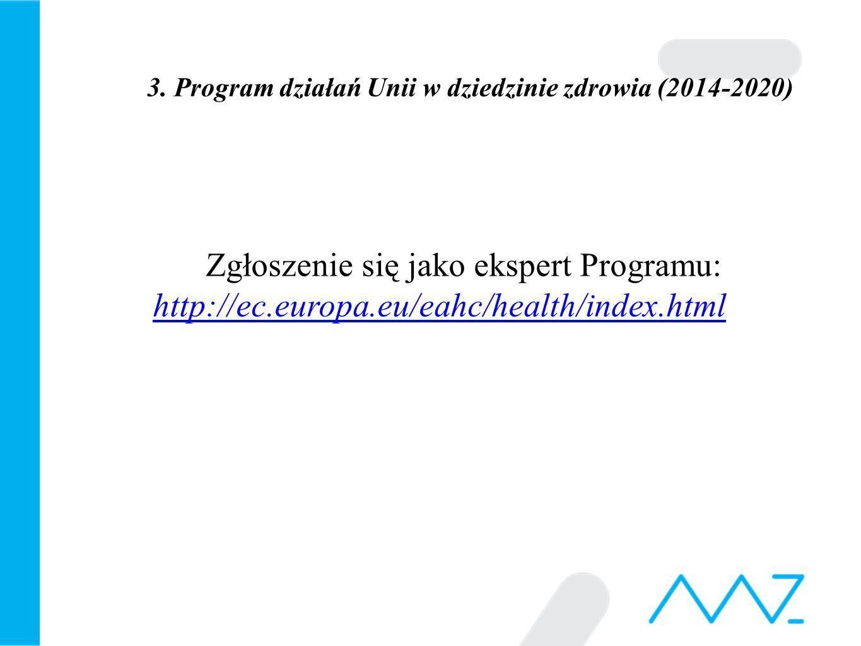 3. Program działań Unii w dziedzinie zdrowia (2014-2020) Zgłoszenie się jako ekspert Programu: http://ec.europa.eu/eahc/health/index.html