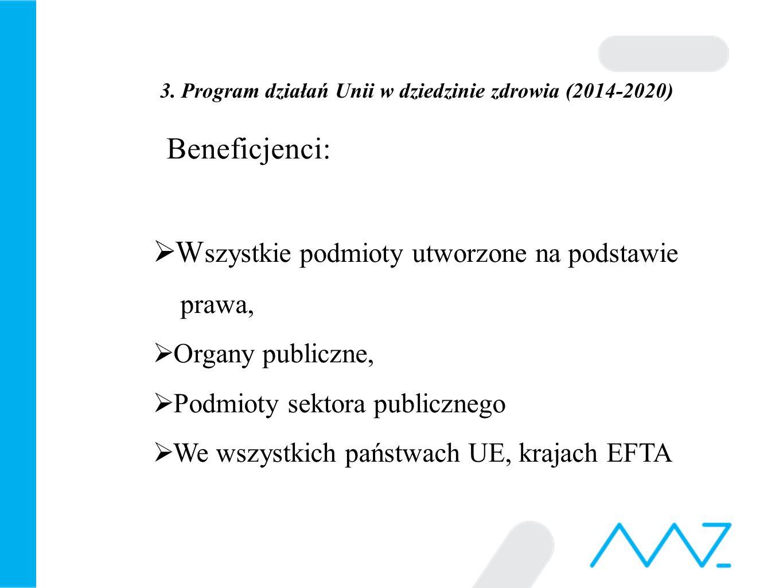 3. Program działań Unii w dziedzinie zdrowia (2014-2020) Beneficjenci:  W szystkie podmioty utworzone na podstawie prawa,  Organy publiczne,  Podmi