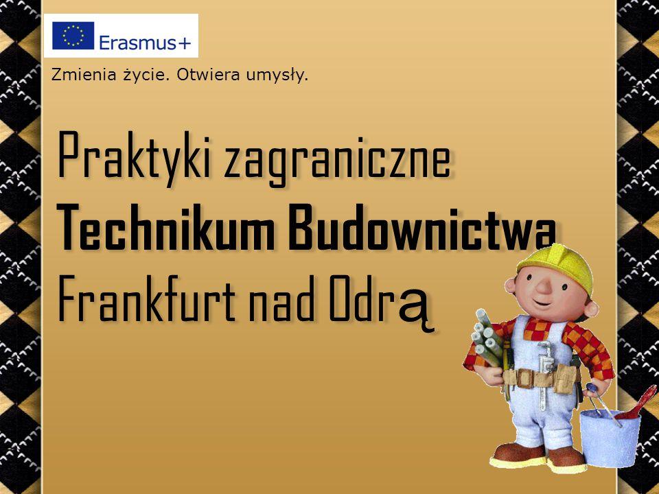 Praktyki zagraniczne Technikum Budownictwa Frankfurt nad Odr ą Zmienia życie. Otwiera umysły.