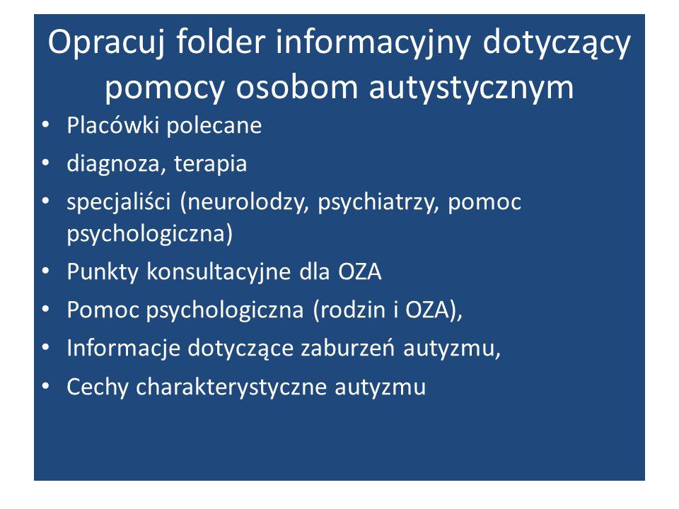 Opracuj folder informacyjny dotyczący pomocy osobom autystycznym Placówki polecane diagnoza, terapia specjaliści (neurolodzy, psychiatrzy, pomoc psych