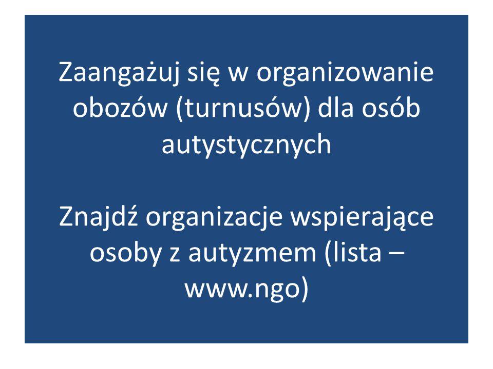 Zaangażuj się w organizowanie obozów (turnusów) dla osób autystycznych Znajdź organizacje wspierające osoby z autyzmem (lista – www.ngo)