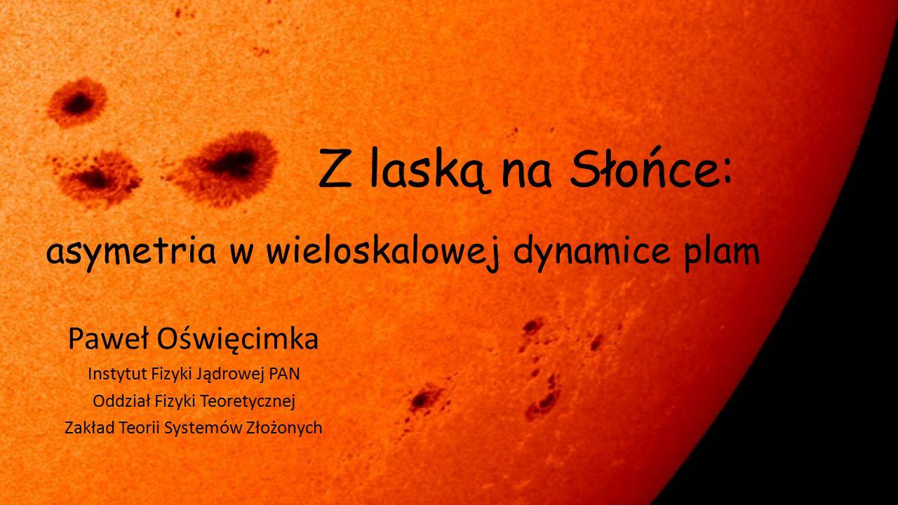 Z laską na Słońce: asymetria w wieloskalowej dynamice plam Paweł Oświęcimka Instytut Fizyki Jądrowej PAN Oddział Fizyki Teoretycznej Zakład Teorii Sys