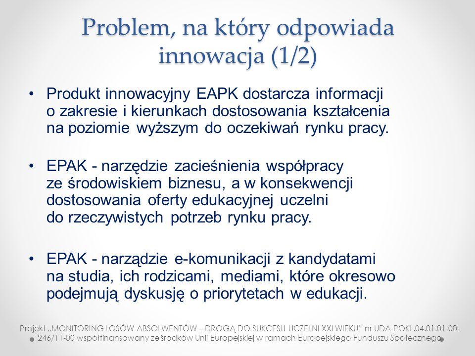 """Problem na który odpowiada innowacja (2/2) Raporty EPAK są źródłem informacji o jakości kształcenia dla władz centralnych (MNiSW, MPiPS) Raporty EPAK dla władz lokalnych/regionalnych dostarczają informacji o zasobach kapitału ludzkiego (analizy inwestorskie) Ujednolicenie badań różnych grup respondentów Dopasowanie programów studiów do oczekiwań rynku pracy (KRK) Projekt """"MONITORING LOSÓW ABSOLWENTÓW – DROGĄ DO SUKCESU UCZELNI XXI WIEKU nr UDA-POKL.04.01.01- 00-246/11-00 współfinansowany ze środków Unii Europejskiej w ramach Europejskiego Funduszu Społecznego"""
