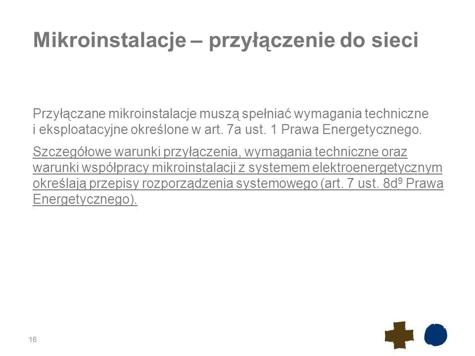Mikroinstalacje – przyłączenie do sieci Przyłączane mikroinstalacje muszą spełniać wymagania techniczne i eksploatacyjne określone w art. 7a ust. 1 Pr